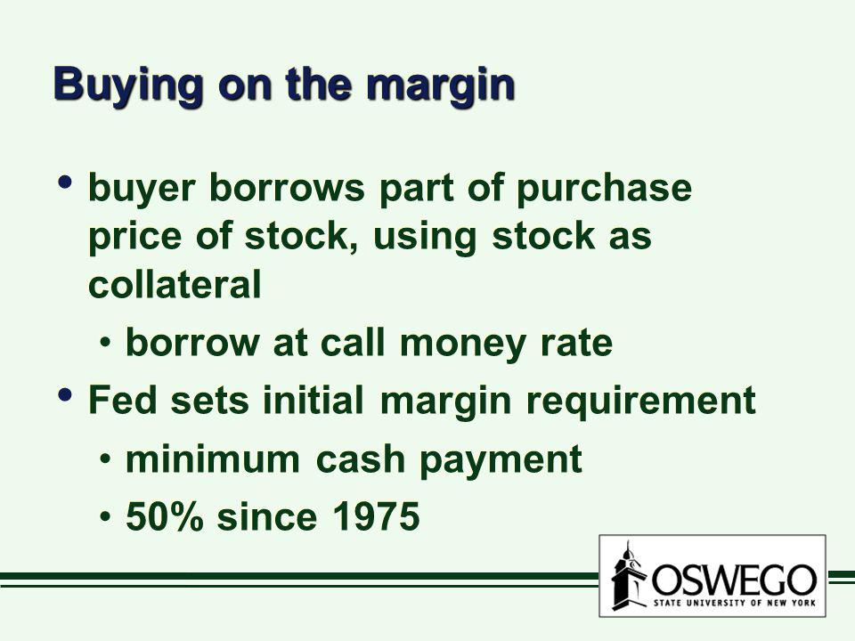 Buying on the margin buyer borrows part of purchase price of stock, using stock as collateral. borrow at call money rate.
