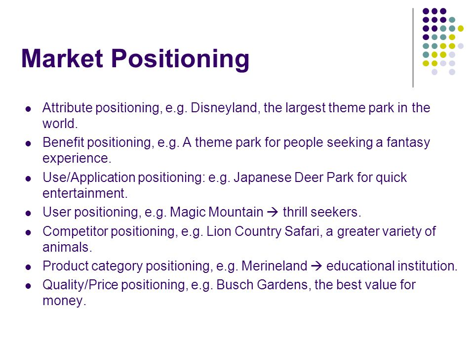 Market Positioning Attribute positioning, e.g. Disneyland, the largest theme park in the world.