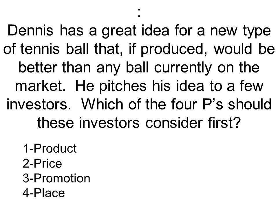 : Dennis has a great idea for a new type of tennis ball that, if produced, would be better than any ball currently on the market. He pitches his idea to a few investors. Which of the four P's should these investors consider first