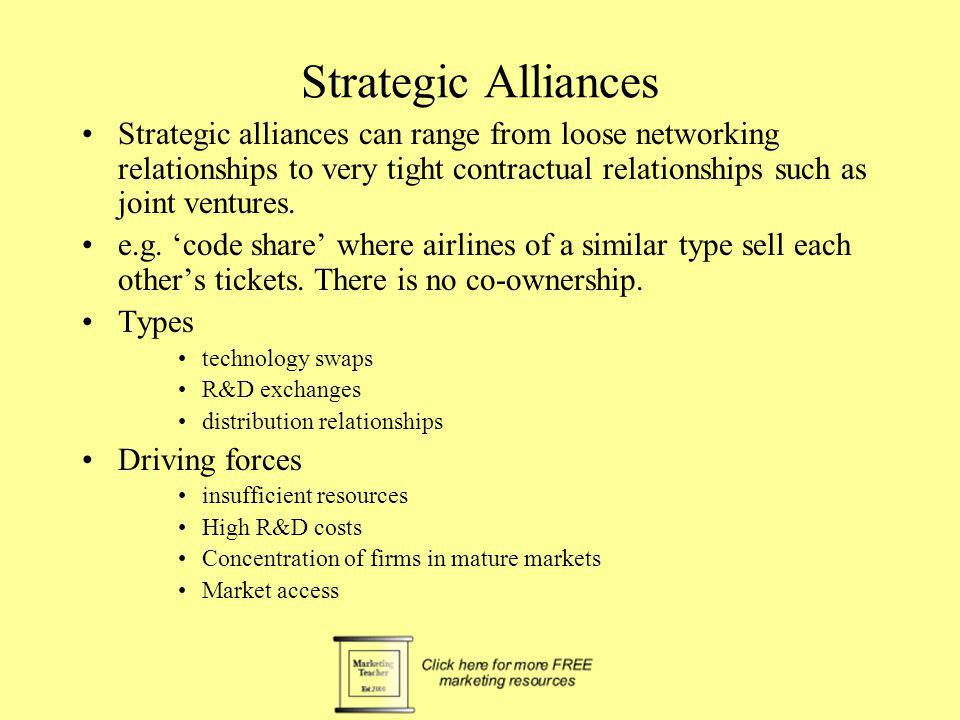 Strategic Alliances Strategic alliances can range from loose networking relationships to very tight contractual relationships such as joint ventures.