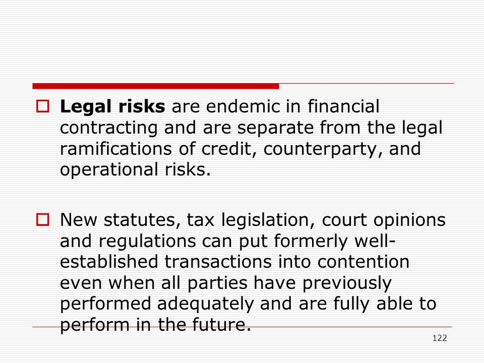 Legal risks are endemic in financial contracting and are separate from the legal ramifications of credit, counterparty, and operational risks.