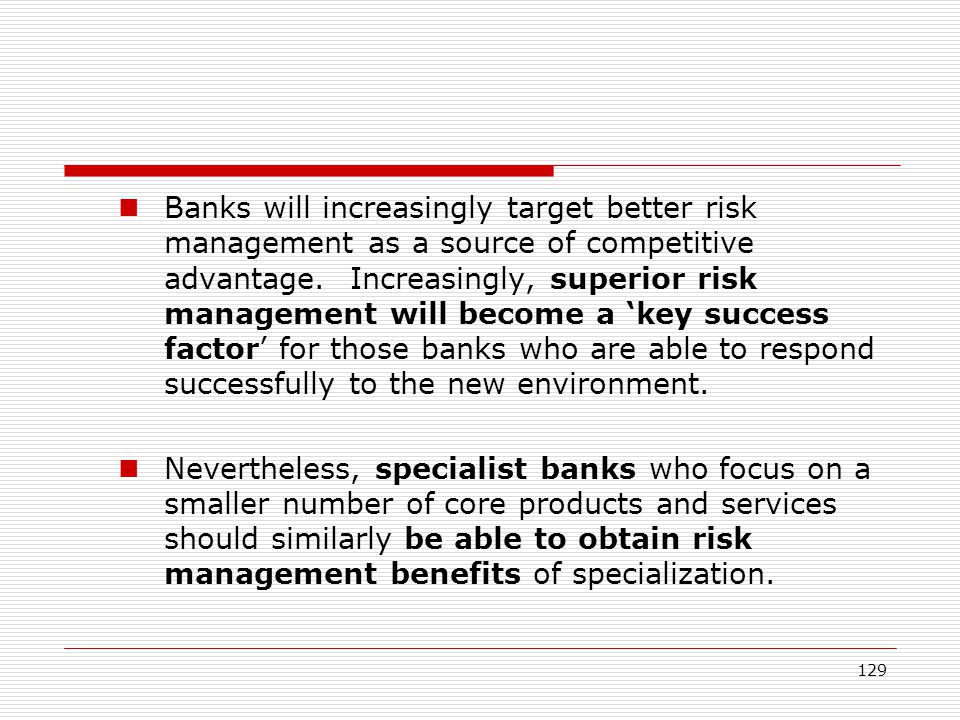 Banks will increasingly target better risk management as a source of competitive advantage. Increasingly, superior risk management will become a 'key success factor' for those banks who are able to respond successfully to the new environment.