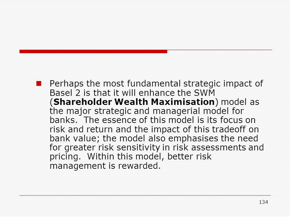 Perhaps the most fundamental strategic impact of Basel 2 is that it will enhance the SWM (Shareholder Wealth Maximisation) model as the major strategic and managerial model for banks.
