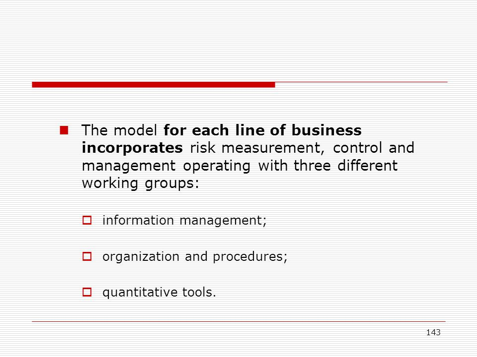 The model for each line of business incorporates risk measurement, control and management operating with three different working groups:
