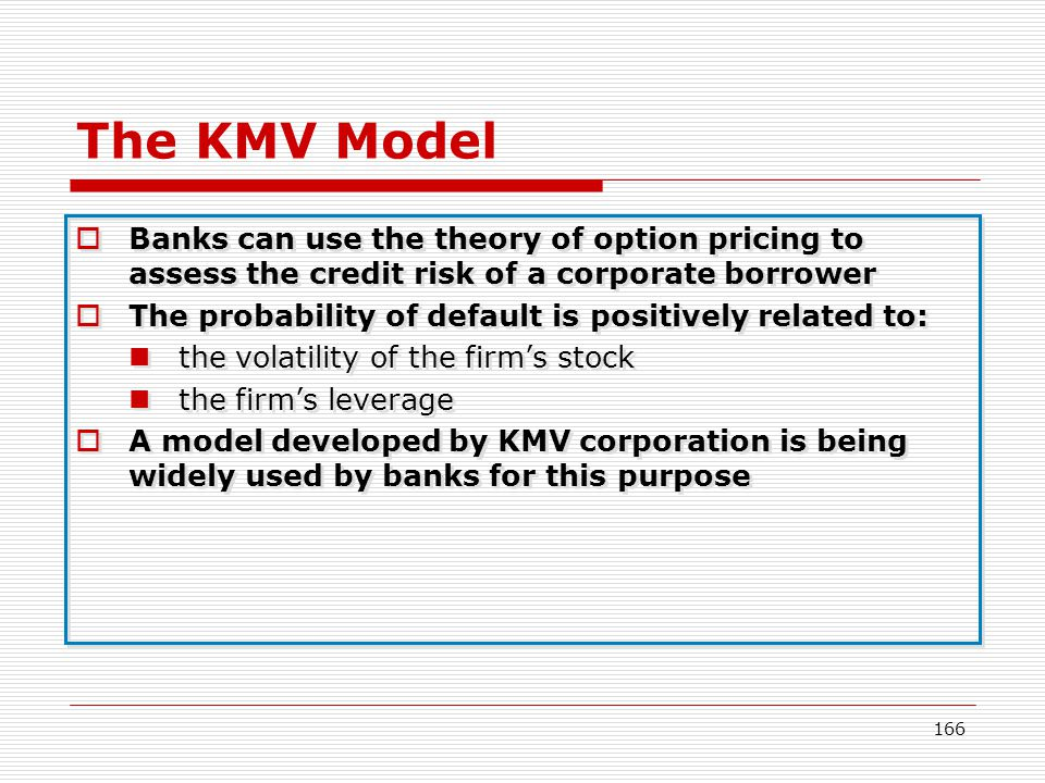 The KMV Model Banks can use the theory of option pricing to assess the credit risk of a corporate borrower.