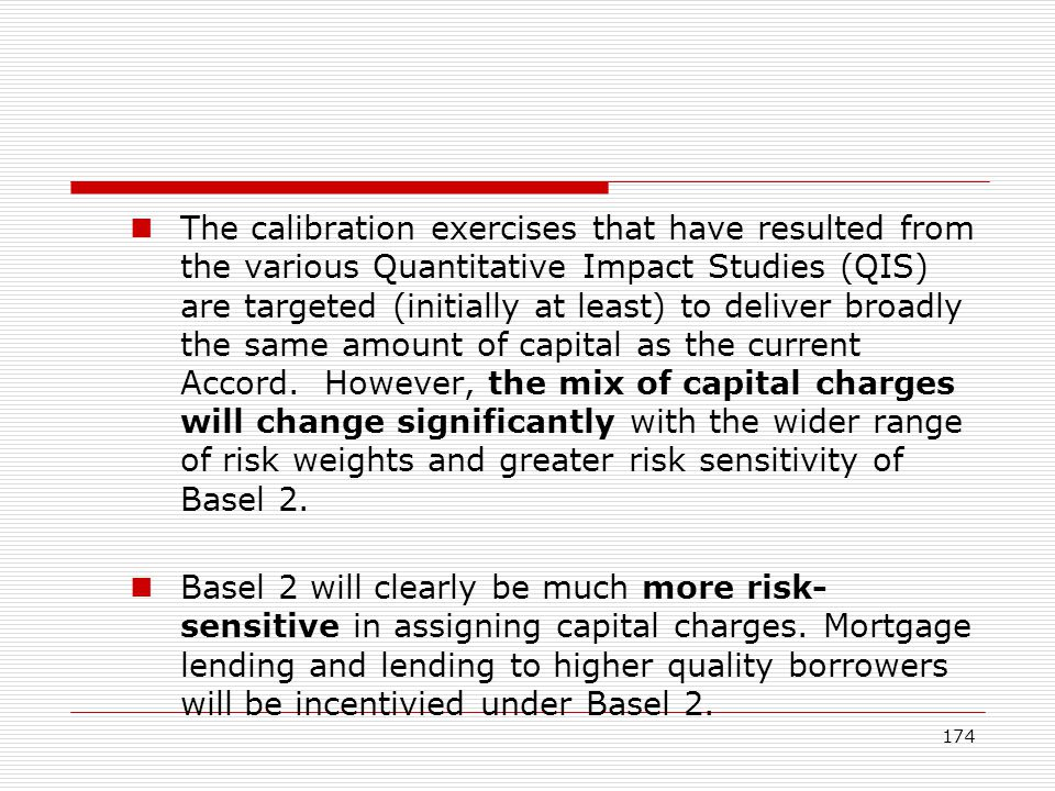 The calibration exercises that have resulted from the various Quantitative Impact Studies (QIS) are targeted (initially at least) to deliver broadly the same amount of capital as the current Accord. However, the mix of capital charges will change significantly with the wider range of risk weights and greater risk sensitivity of Basel 2.