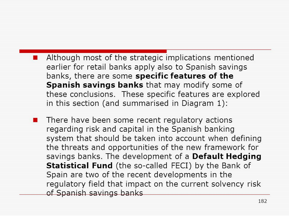 Although most of the strategic implications mentioned earlier for retail banks apply also to Spanish savings banks, there are some specific features of the Spanish savings banks that may modify some of these conclusions. These specific features are explored in this section (and summarised in Diagram 1):
