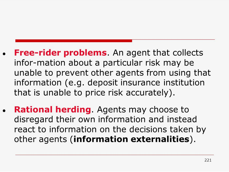 Free-rider problems. An agent that collects infor-mation about a particular risk may be unable to prevent other agents from using that information (e.g. deposit insurance institution that is unable to price risk accurately).
