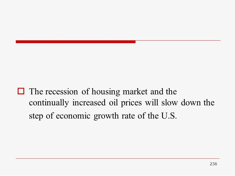 The recession of housing market and the continually increased oil prices will slow down the step of economic growth rate of the U.S.