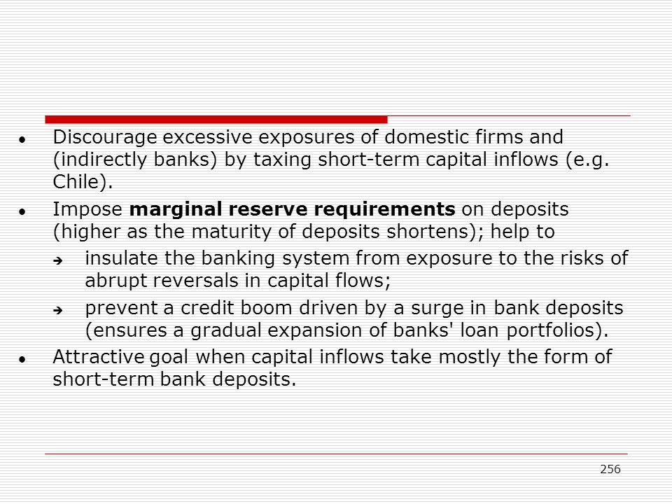 Discourage excessive exposures of domestic firms and (indirectly banks) by taxing short-term capital inflows (e.g. Chile).