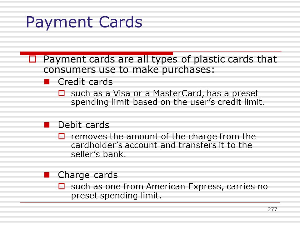 Payment Cards Payment cards are all types of plastic cards that consumers use to make purchases: Credit cards.