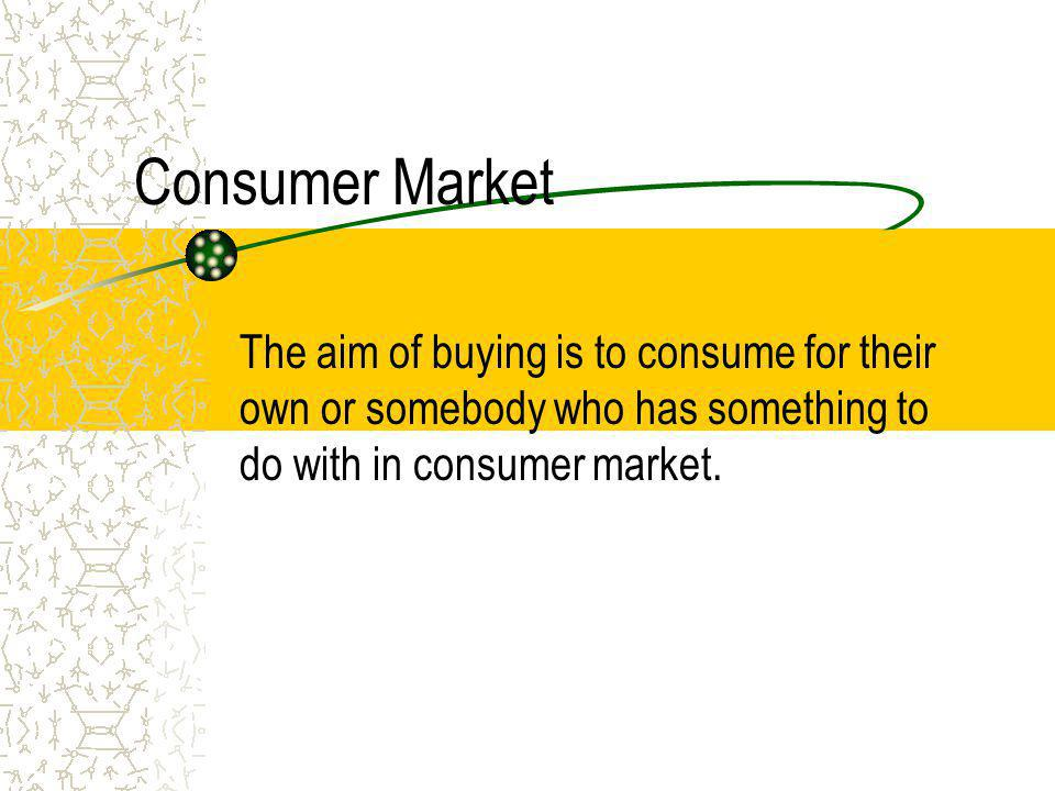 Consumer Market The aim of buying is to consume for their own or somebody who has something to do with in consumer market.