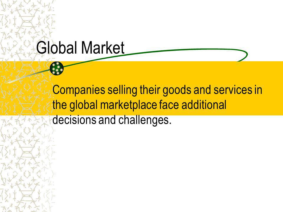 Global Market Companies selling their goods and services in the global marketplace face additional decisions and challenges.