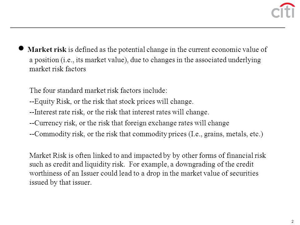 · Market risk is defined as the potential change in the current economic value of a position (i.e., its market value), due to changes in the associated underlying market risk factors