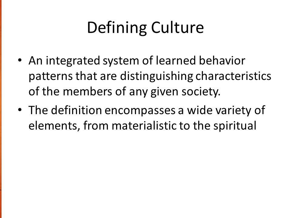 Defining Culture An integrated system of learned behavior patterns that are distinguishing characteristics of the members of any given society.