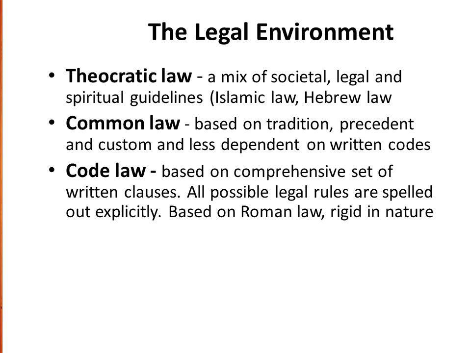 The Legal Environment Theocratic law - a mix of societal, legal and spiritual guidelines (Islamic law, Hebrew law.