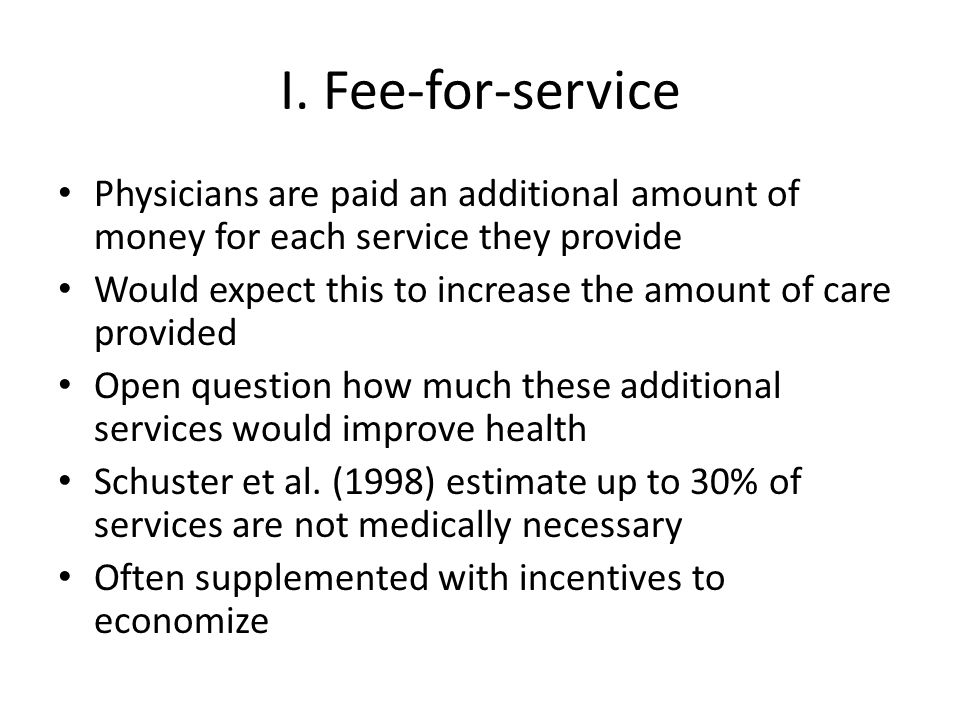 I. Fee-for-service Physicians are paid an additional amount of money for each service they provide.