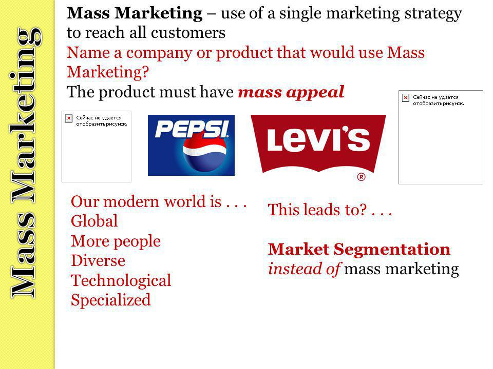 Mass Marketing – use of a single marketing strategy to reach all customers