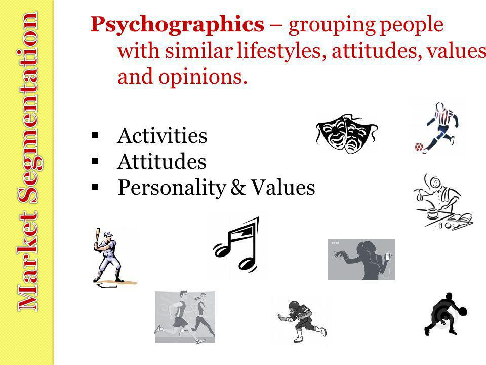 Psychographics – grouping people with similar lifestyles, attitudes, values and opinions.