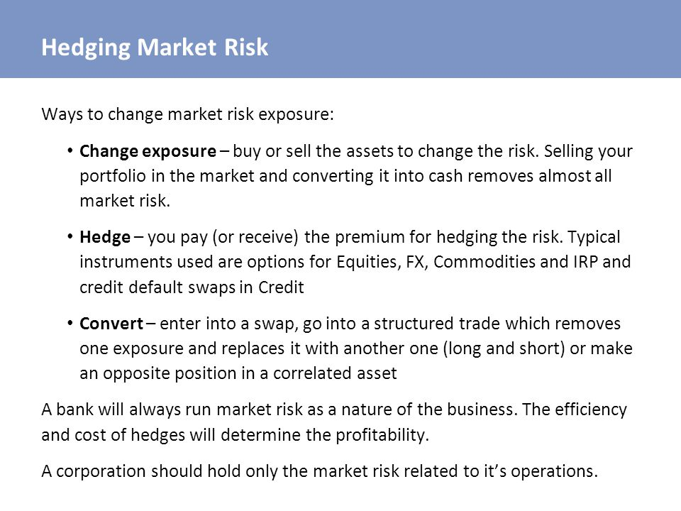 Hedging Market Risk Ways to change market risk exposure: