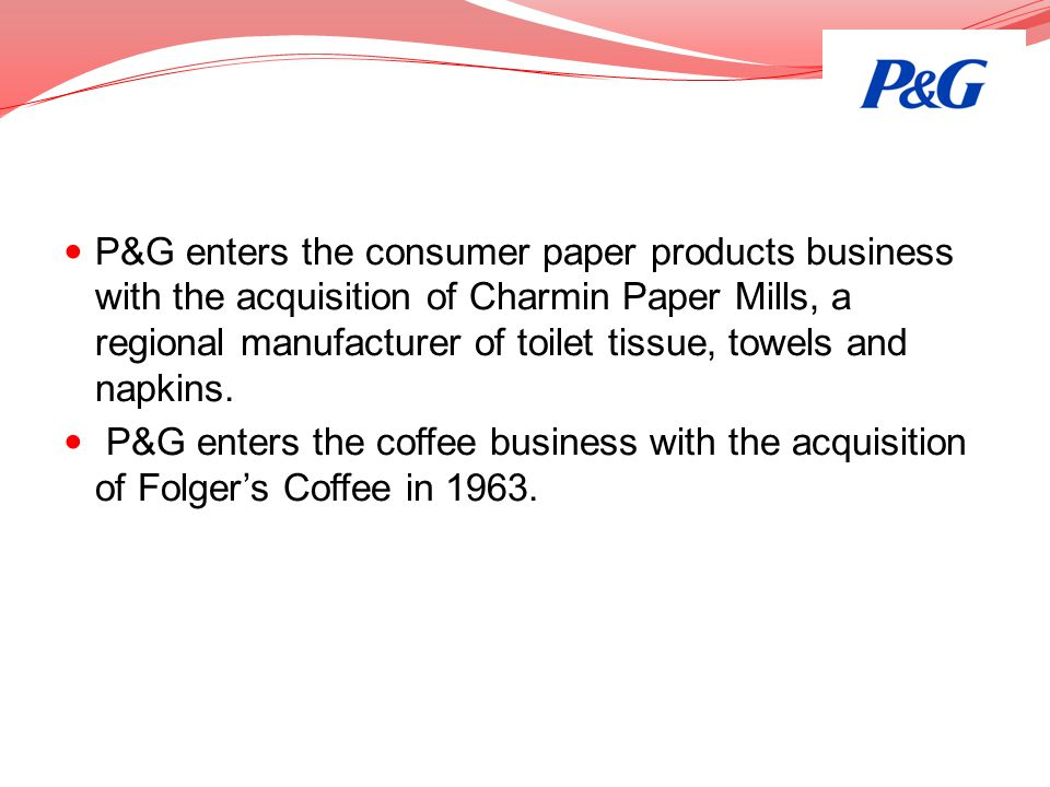 P&G enters the consumer paper products business with the acquisition of Charmin Paper Mills, a regional manufacturer of toilet tissue, towels and napkins.