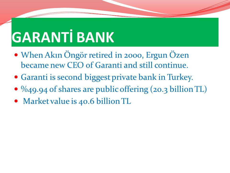 GARANTİ BANK When Akın Öngör retired in 2000, Ergun Özen became new CEO of Garanti and still continue.