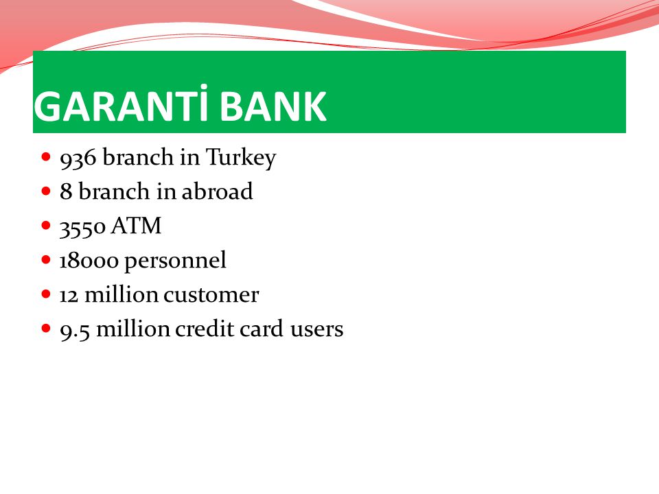 GARANTİ BANK 936 branch in Turkey 8 branch in abroad 3550 ATM