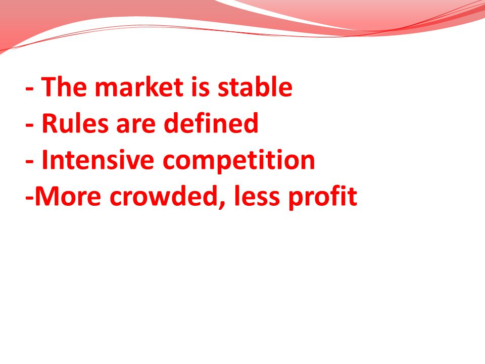 - The market is stable - Rules are defined - Intensive competition -More crowded, less profit