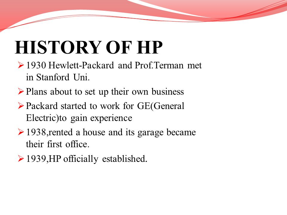 HISTORY OF HP 1930 Hewlett-Packard and Prof.Terman met in Stanford Uni. Plans about to set up their own business.