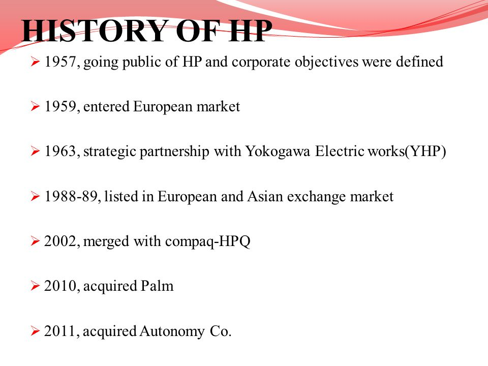 HISTORY OF HP 1957, going public of HP and corporate objectives were defined. 1959, entered European market.