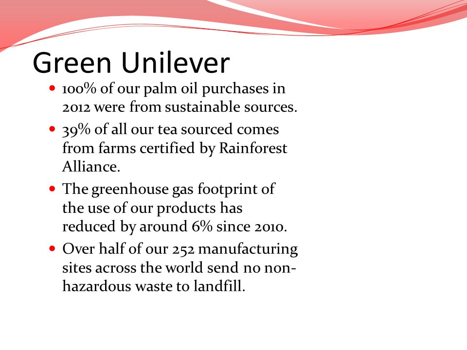 Green Unilever 100% of our palm oil purchases in 2012 were from sustainable sources.