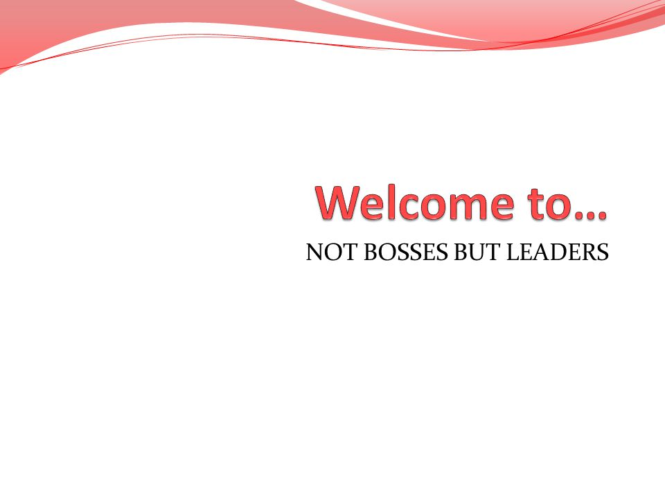 Welcome to… NOT BOSSES BUT LEADERS