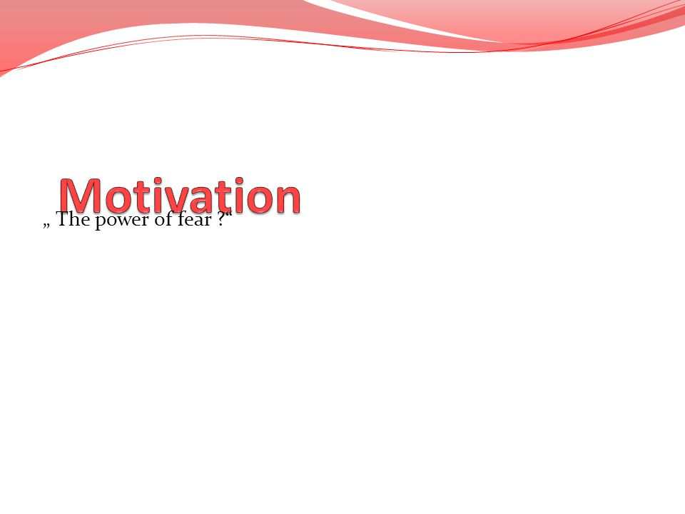 "Motivation "" The power of fear"