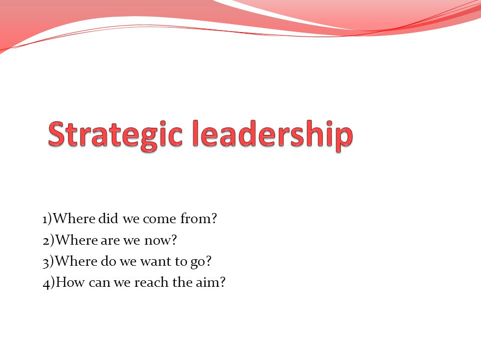 Strategic leadership 1)Where did we come from 2)Where are we now