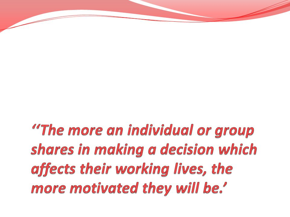 ''The more an individual or group shares in making a decision which affects their working lives, the more motivated they will be.'