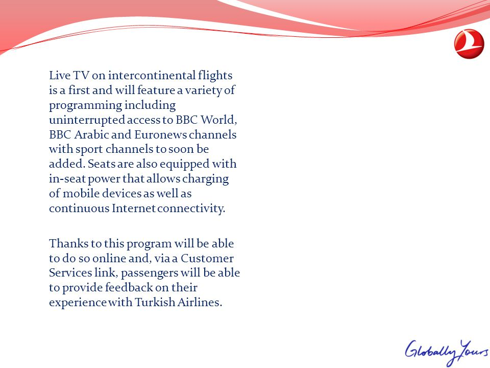 Live TV on intercontinental flights is a first and will feature a variety of programming including uninterrupted access to BBC World, BBC Arabic and Euronews channels with sport channels to soon be added. Seats are also equipped with in-seat power that allows charging of mobile devices as well as continuous Internet connectivity.