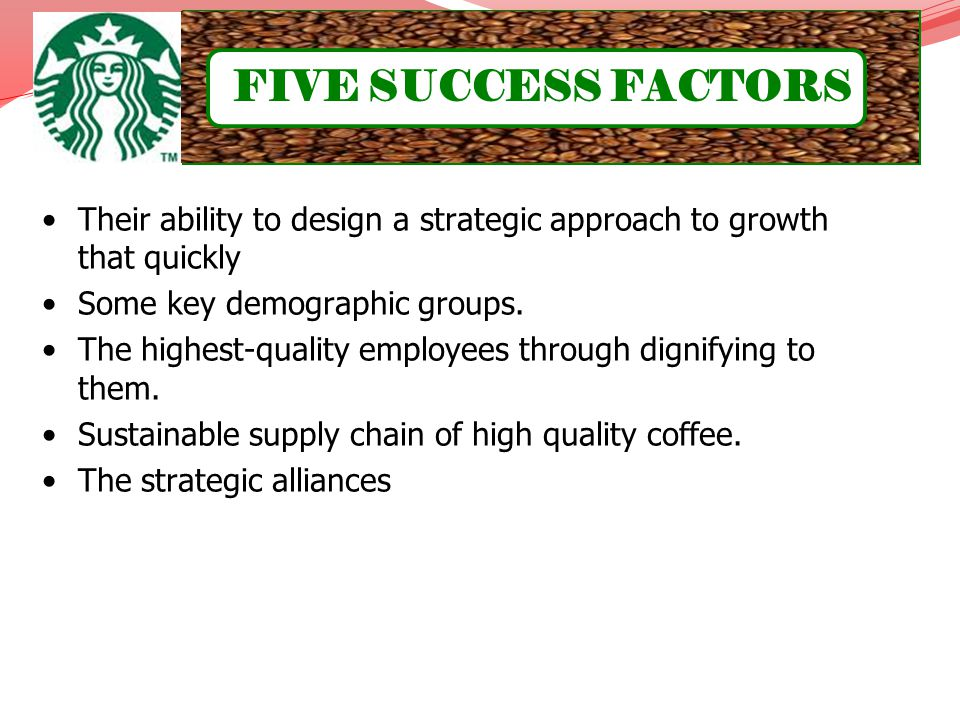 FIVE SUCCESS FACTORS Offering Starbucks coffee on United Airlines flights. Their ability to design a strategic approach to growth that quickly.