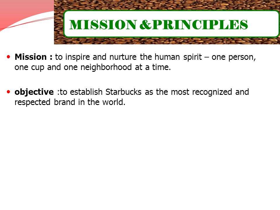 MISSION &PRINCIPLES Mission : to inspire and nurture the human spirit – one person, one cup and one neighborhood at a time.