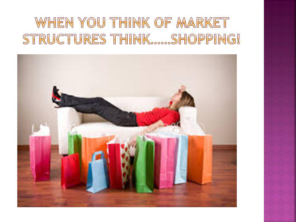 When you think of market structures think……SHOPPing!