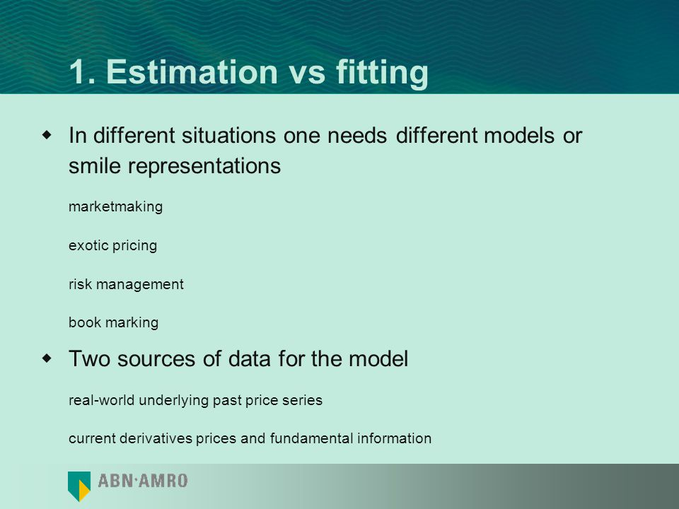 1. Estimation vs fitting In different situations one needs different models or smile representations.