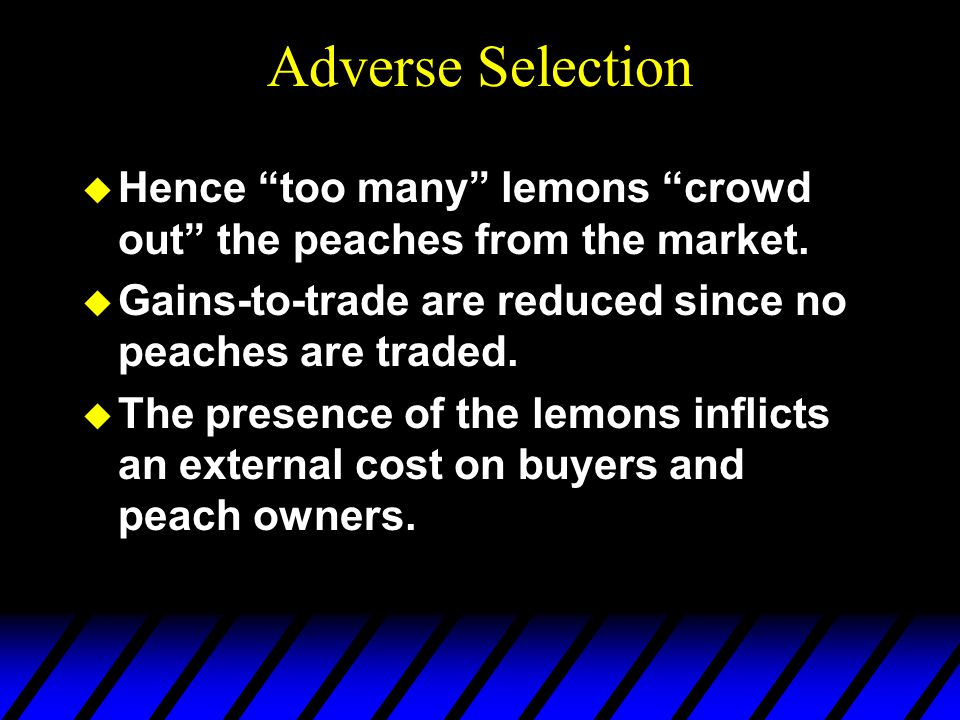 Adverse Selection Hence too many lemons crowd out the peaches from the market. Gains-to-trade are reduced since no peaches are traded.