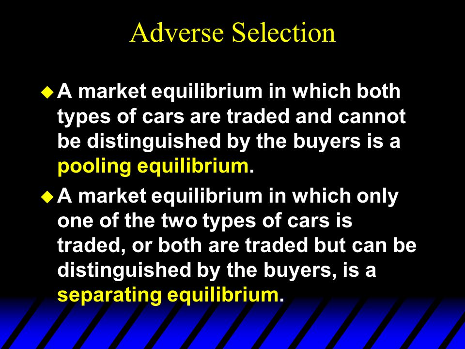 Adverse Selection A market equilibrium in which both types of cars are traded and cannot be distinguished by the buyers is a pooling equilibrium.