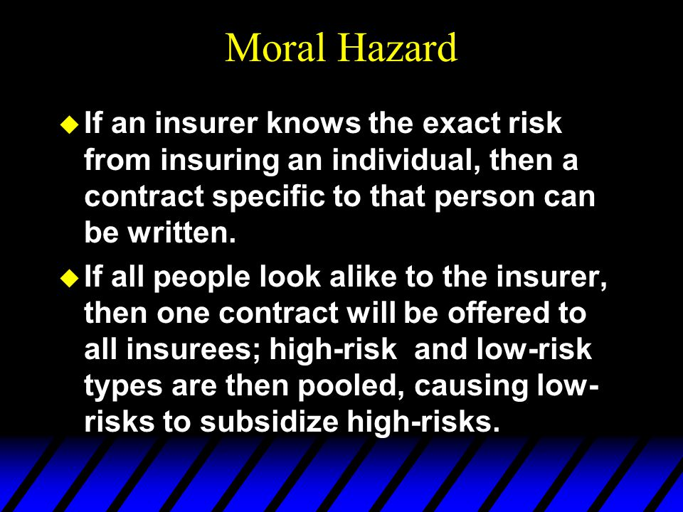 Moral Hazard If an insurer knows the exact risk from insuring an individual, then a contract specific to that person can be written.