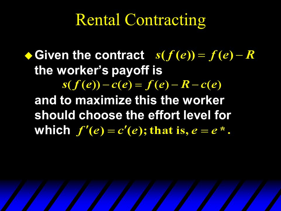 Rental Contracting Given the contract the worker's payoff is and to maximize this the worker should choose the effort level for which.