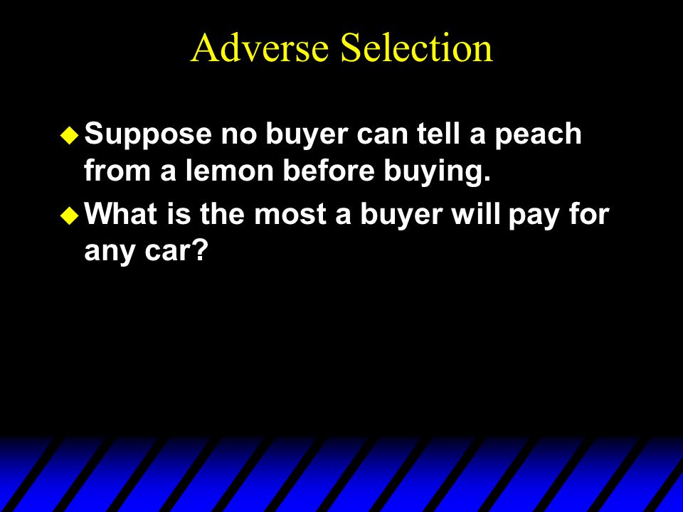 Adverse Selection Suppose no buyer can tell a peach from a lemon before buying.