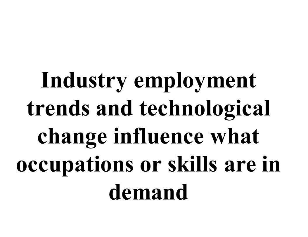 Industry employment trends and technological change influence what occupations or skills are in demand