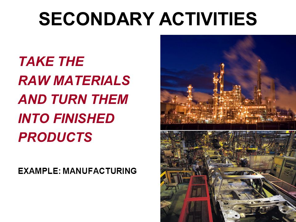 SECONDARY ACTIVITIES TAKE THE RAW MATERIALS AND TURN THEM