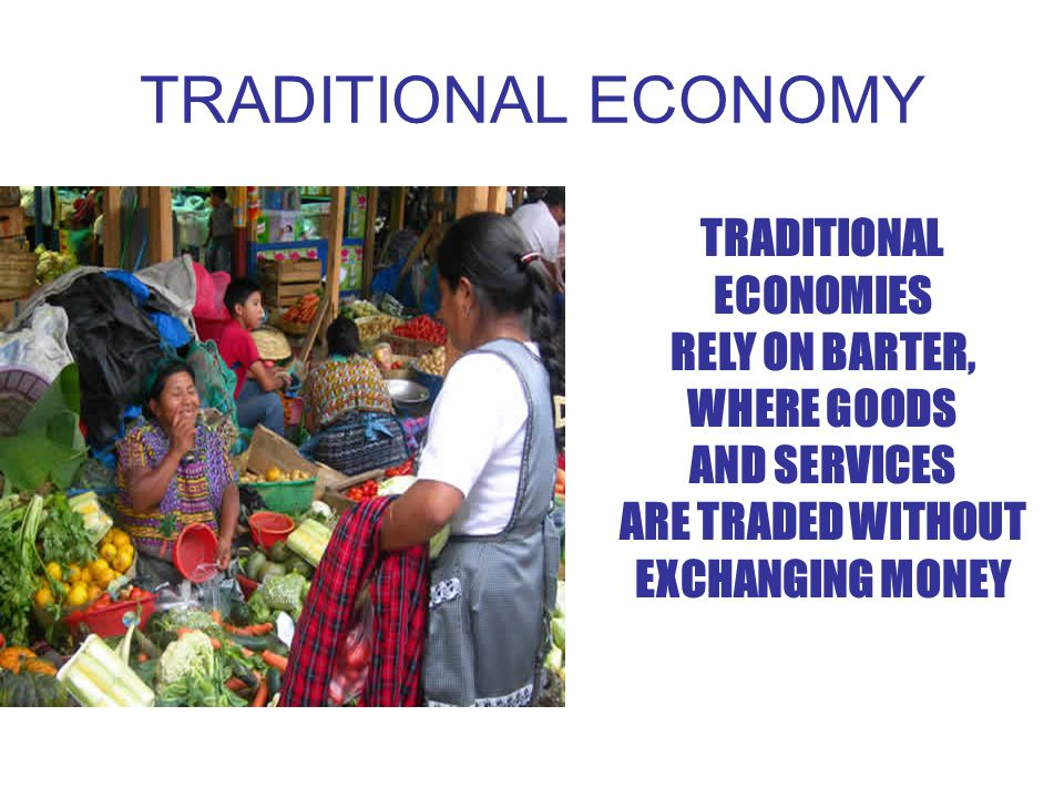 TRADITIONAL ECONOMY TRADITIONAL ECONOMIES RELY ON BARTER, WHERE GOODS