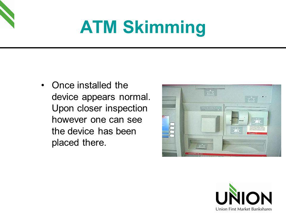 ATM Skimming Once installed the device appears normal. Upon closer inspection however one can see the device has been placed there.