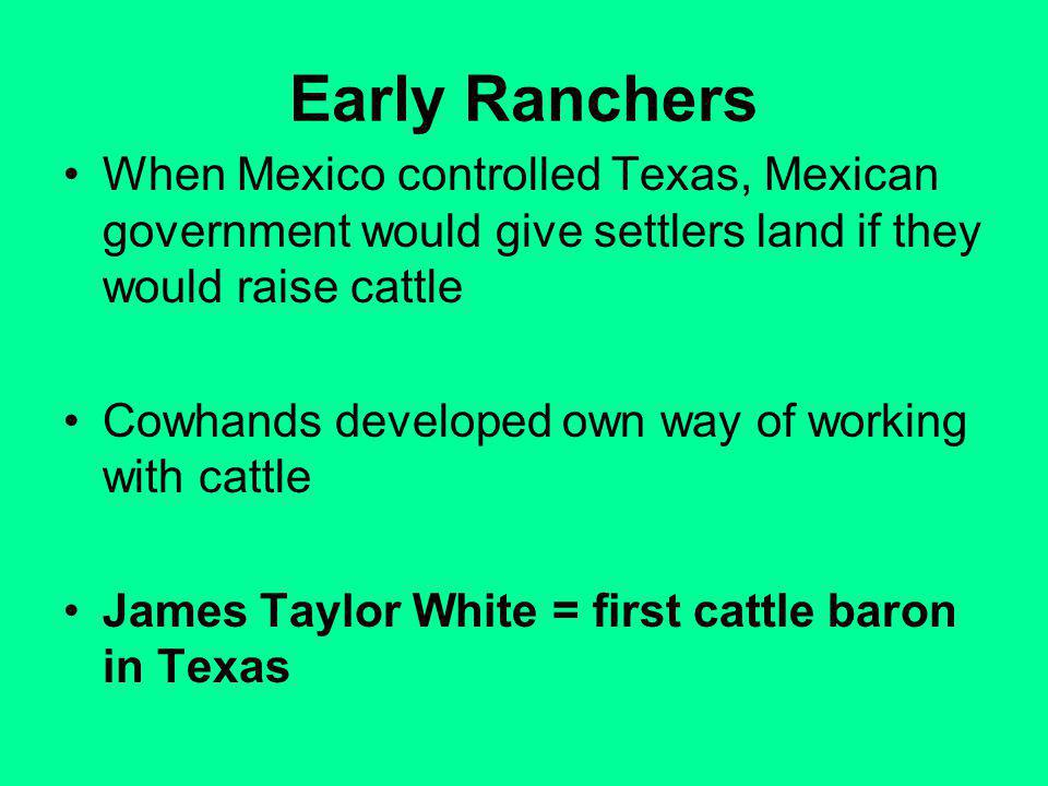 Early Ranchers When Mexico controlled Texas, Mexican government would give settlers land if they would raise cattle.